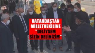 """VATANDAŞTAN MİLLETVEKİLİNE """"DELİYSEM SİZİN DELİNİZİM"""""""