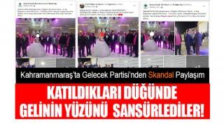 Kahramanmaraş'ta Gelecek Partisi'nden Skandal Paylaşım