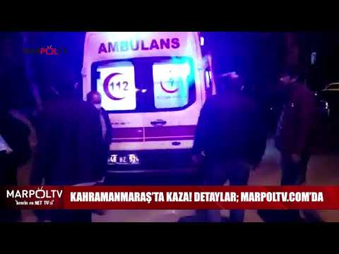 KAHRAMANMARAŞ'TA KAZA! DETAYLAR; MARPOLTV COM'DA